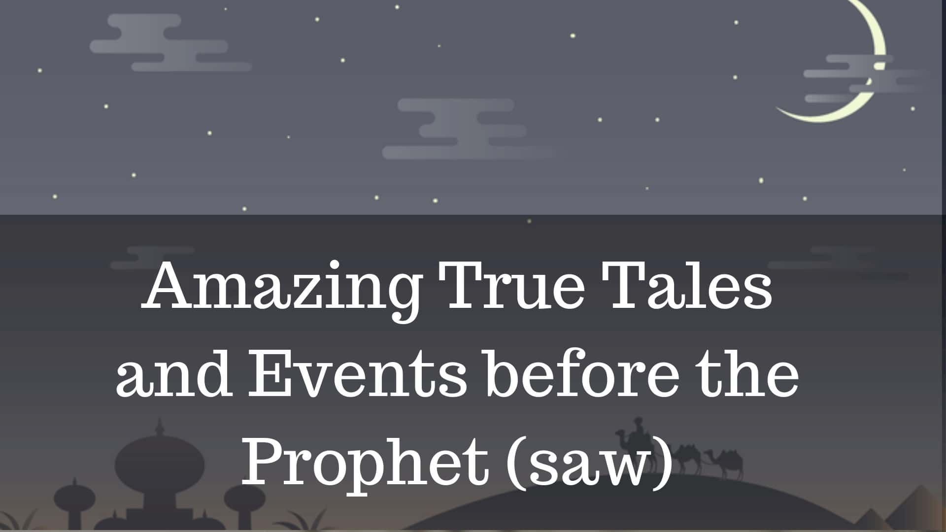 Amazing True Tales and Events before the Prophet (saw)