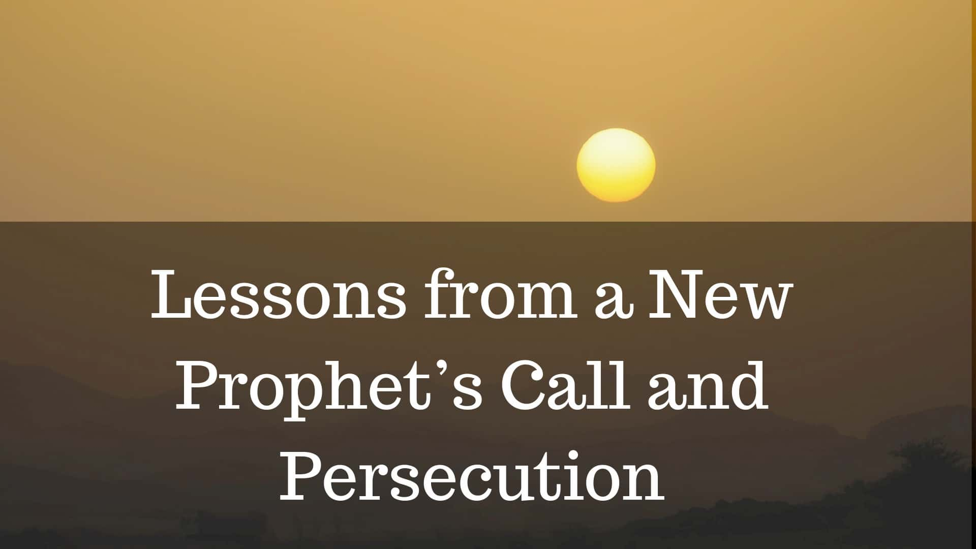 Lessons from a New Prophet's Call and Persecution